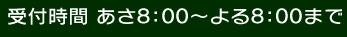 受付時間あさ8:00~よる8:00